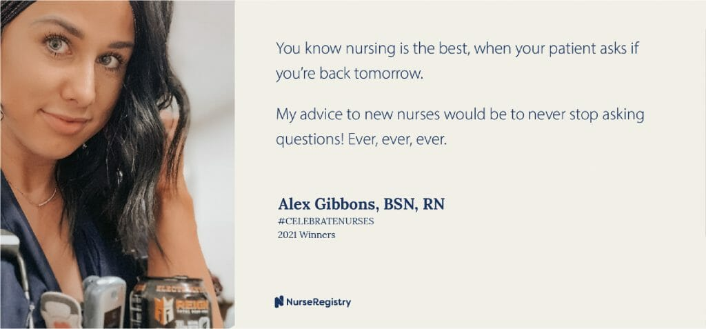 #CELEBRATENURSES 2021 WinnersAlex Gibbons, BSN, RN Emergency Room You know nursing is the best when your patient asks if you're back tomorrow. My advice to new nurses would be to never stop asking questions! Ever, ever, ever. -Alex Gibbons, BNS, RN, Emergency Room